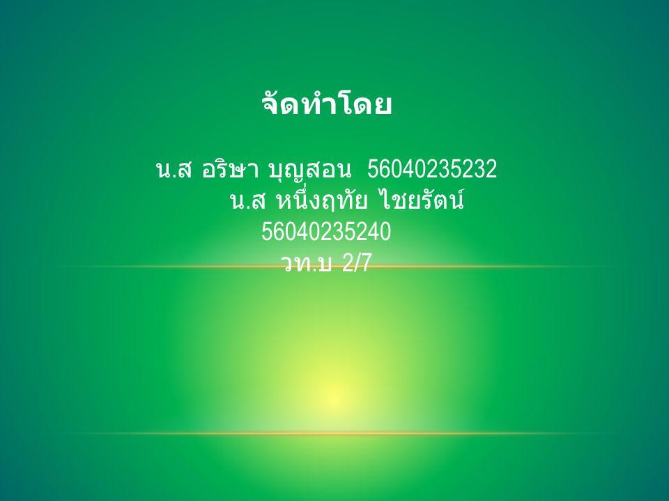 จัดทำโดย น. ส อริษา บุญสอน 56040235232 น. ส หนึ่งฤทัย ไชยรัตน์ 56040235240 วท. บ 2/7