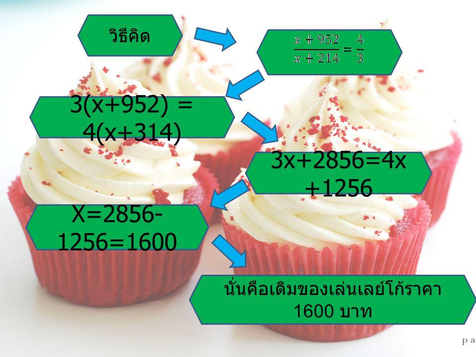 3(x+952) = 4(x+314) 3x+2856=4x +1256 X=2856- 1256=1600 นั่นคือเดิมของเล่นเลย์โก้ราคา 1600 บาท วิธีคิด