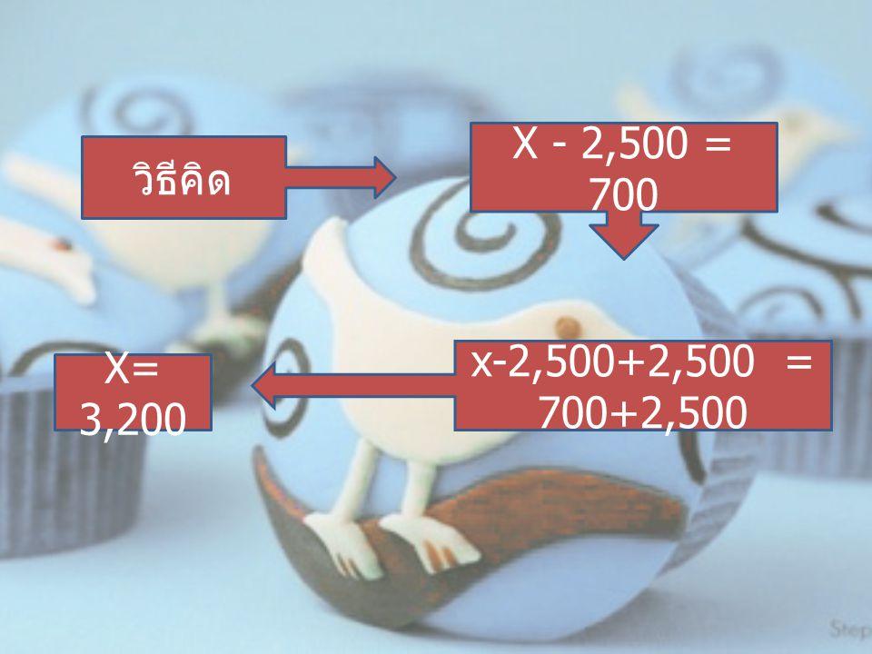 วิธีคิด X - 2,500 = 700 x-2,500+2,500 = 700+2,500 X= 3,200