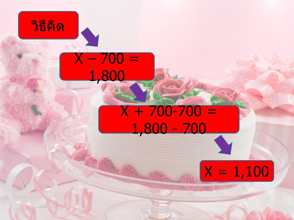 วิธีคิด X – 700 = 1,800 X + 700-700 = 1,800 - 700 X = 1,100