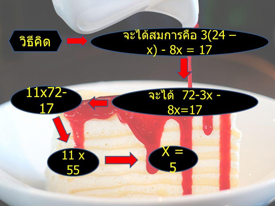 วิธีคิด จะได้สมการคือ 3(24 – x) - 8x = 17 จะได้ 72-3x - 8x=17 11x72- 17 11 x 55 X = 5