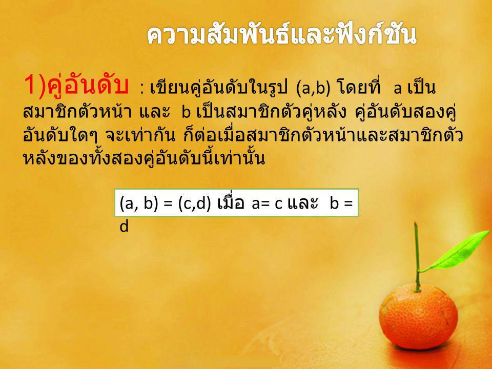 1) คู่อันดับ : เขียนคู่อันดับในรูป (a,b) โดยที่ a เป็น สมาชิกตัวหน้า และ b เป็นสมาชิกตัวคู่หลัง คู่อันดับสองคู่ อันดับใดๆ จะเท่ากัน ก็ต่อเมื่อสมาชิกตั