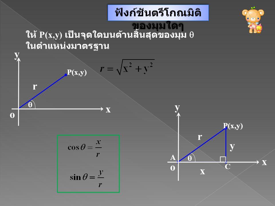 ฟังก์ชันตรีโกณมิติ ของมุมใดๆ ให้ P(x,y) เป็นจุดใดบนด้านสิ้นสุดของมุม  ในตำแหน่งมาตรฐาน y x o P(x,y)  r  y x o A C r y x