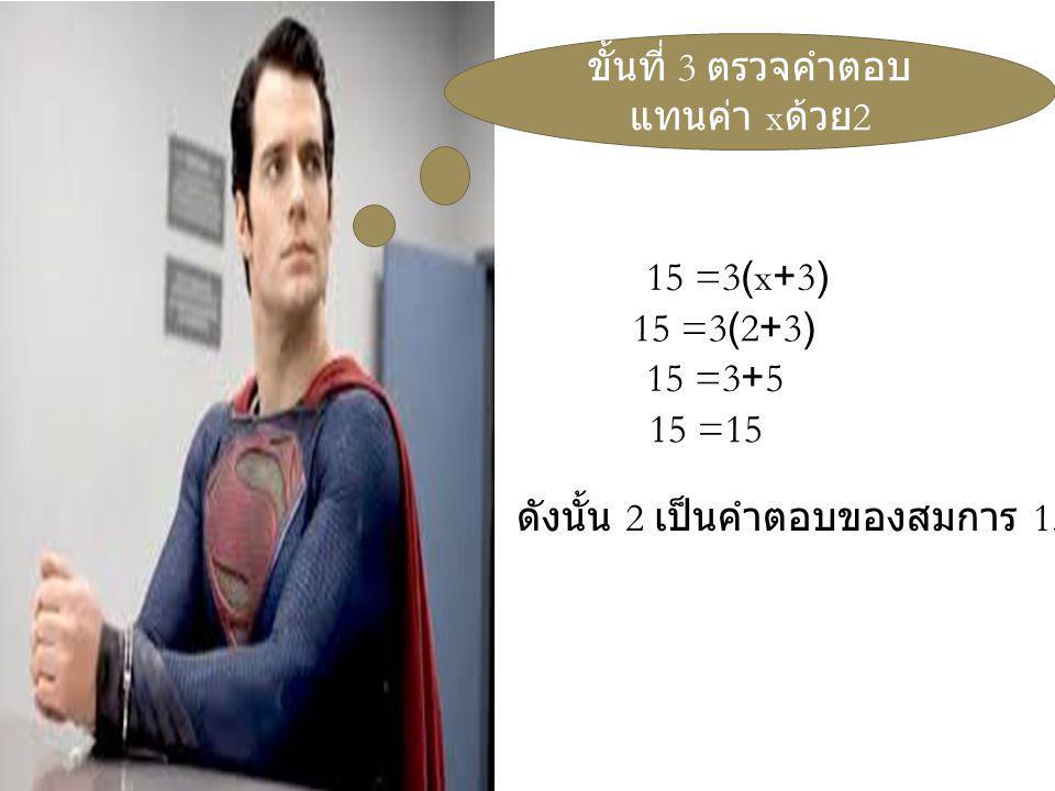 ขั้นที่ 3 ตรวจคำตอบ แทนค่า x ด้วย 2 15 =3(x+3) 15 =3(2+3) 15 =3+5 15 =15 ดังนั้น 2 เป็นคำตอบของสมการ 15=3(x+3)