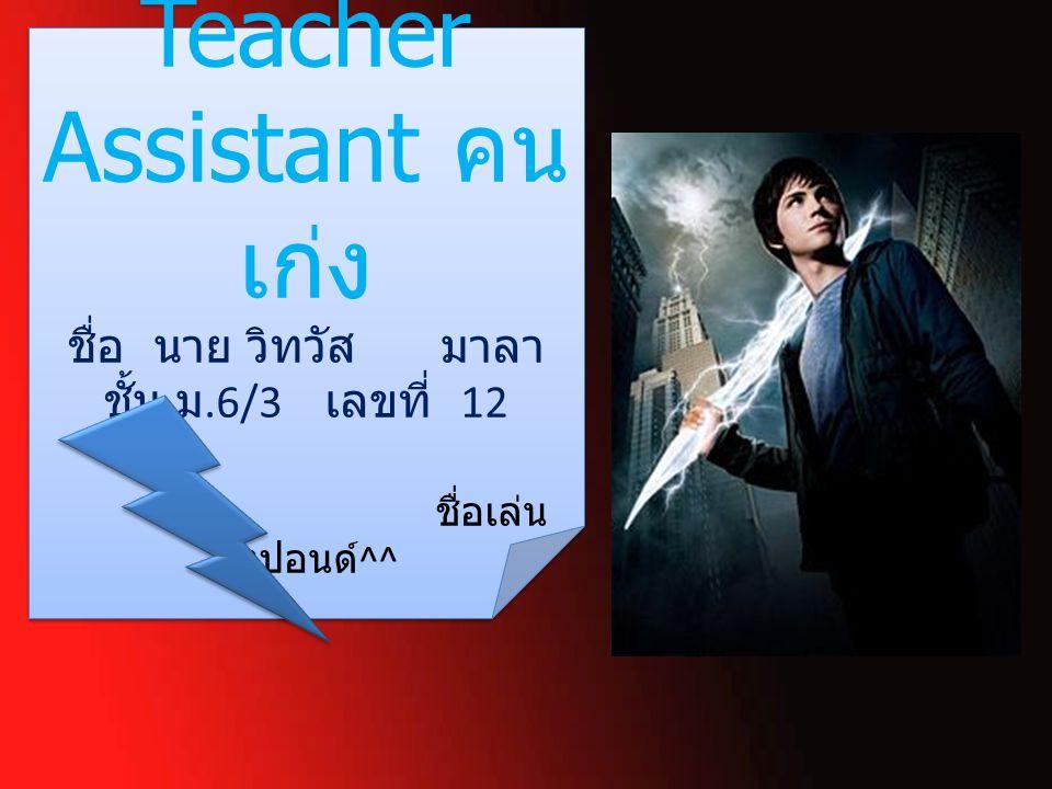 Teacher Assistant คน เก่ง ชื่อ นาย วิทวัส มาลา ชั้น ม.6/3 เลขที่ 12 ชื่อเล่น ปังปอนด์ ^^ Teacher Assistant คน เก่ง ชื่อ นาย วิทวัส มาลา ชั้น ม.6/3 เลขที่ 12 ชื่อเล่น ปังปอนด์ ^^
