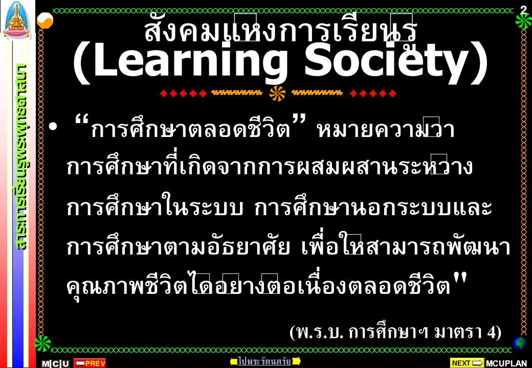 MCUPLAN สาระการเรียนรู้พระพุทธศาสนา ไปพระรัตนตรัย 2 สังคมแห่งการเรียนรู้ (Learning Society) การศึกษาตลอดชีวิต หมายความว่า การศึกษาที่เกิดจากการผสมผสานระหว่าง การศึกษาในระบบ การศึกษานอกระบบและ การศึกษาตามอัธยาศัย เพื่อให้สามารถพัฒนา คุณภาพชีวิตได้อย่างต่อเนื่องตลอดชีวิต ( พ.