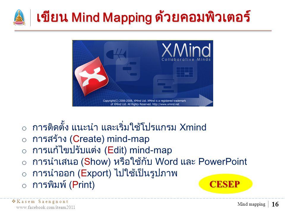  Kasem Saengnont www.facebook.com/iteam2011 16 Mind mapping เขียน Mind Mapping ด้วยคอมพิวเตอร์ o การติดตั้ง แนะนำ และเริ่มใช้โปรแกรม Xmind o การสร้าง