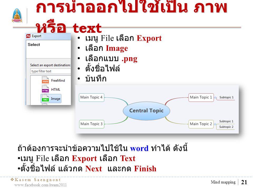  Kasem Saengnont www.facebook.com/iteam2011 21 Mind mapping การนำออกไปใช้เป็น ภาพ หรือ การนำออกไปใช้เป็น ภาพ หรือ text เมนู File เลือก Export เลือก I