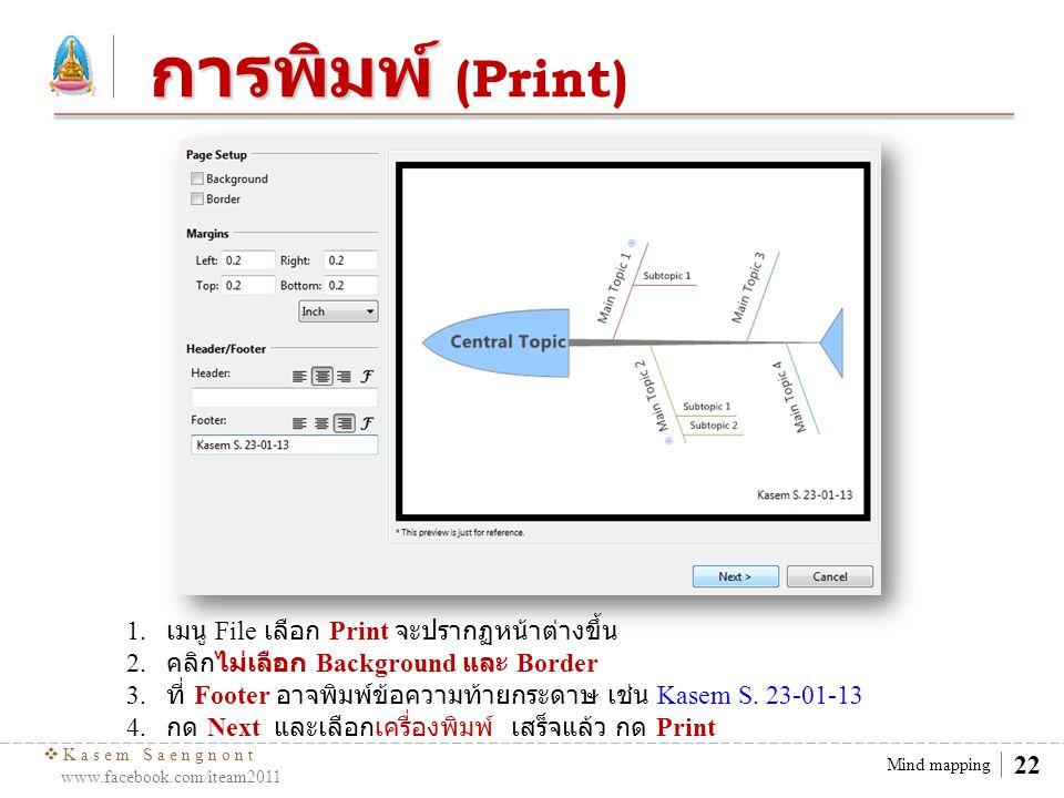  Kasem Saengnont www.facebook.com/iteam2011 22 Mind mapping การพิมพ์ การพิมพ์ (Print) 1. เมนู File เลือก Print จะปรากฏหน้าต่างขึ้น 2. คลิกไม่เลือก Ba