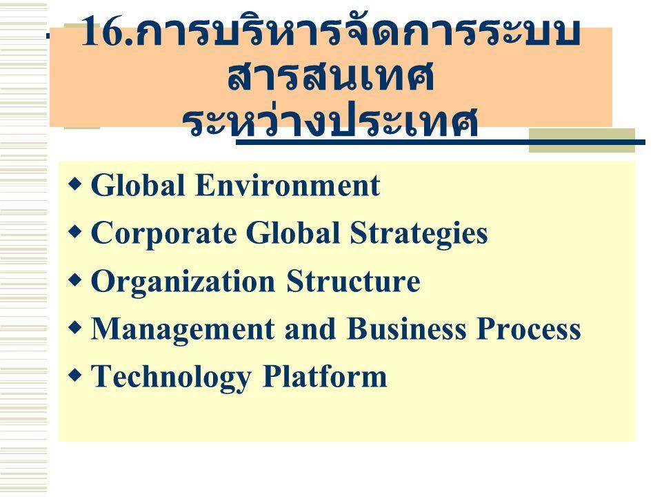 16. การบริหารจัดการระบบ สารสนเทศ ระหว่างประเทศ  Global Environment  Corporate Global Strategies  Organization Structure  Management and Business P