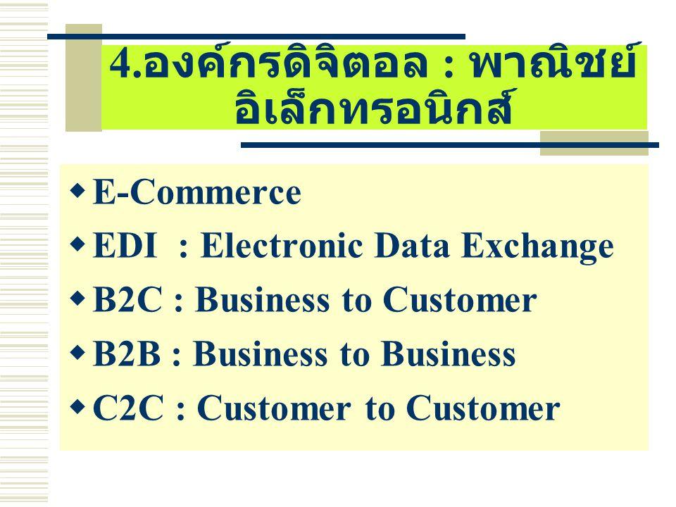 4. องค์กรดิจิตอล : พาณิชย์ อิเล็กทรอนิกส์  E-Commerce  EDI : Electronic Data Exchange  B2C : Business to Customer  B2B : Business to Business  C2