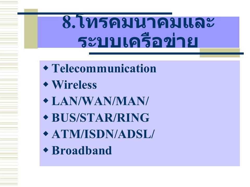 8. โทรคมนาคมและ ระบบเครือข่าย  Telecommunication  Wireless  LAN/WAN/MAN/  BUS/STAR/RING  ATM/ISDN/ADSL/  Broadband