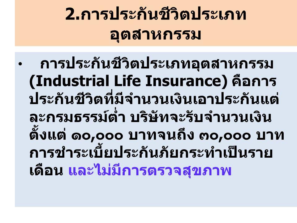 2.การประกันชีวิตประเภท อุตสาหกรรม การประกันชีวิตประเภทอุตสาหกรรม (Industrial Life Insurance) คือการ ประกันชีวิตที่มีจำนวนเงินเอาประกันแต่ ละกรมธรรม์ต่