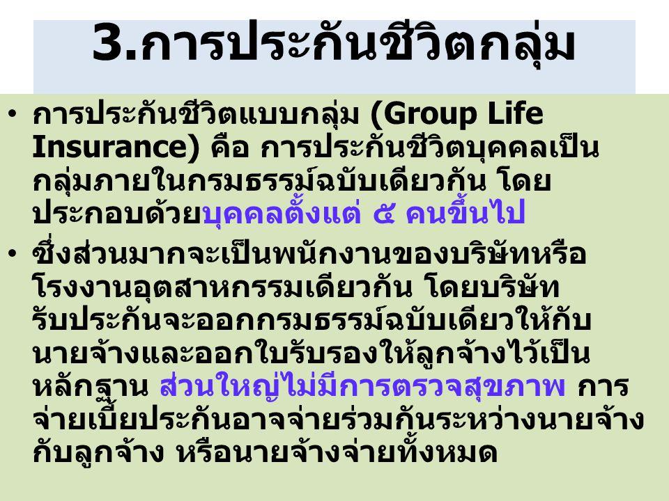 3.การประกันชีวิตกลุ่ม การประกันชีวิตแบบกลุ่ม (Group Life Insurance) คือ การประกันชีวิตบุคคลเป็น กลุ่มภายในกรมธรรม์ฉบับเดียวกัน โดย ประกอบด้วยบุคคลตั้ง