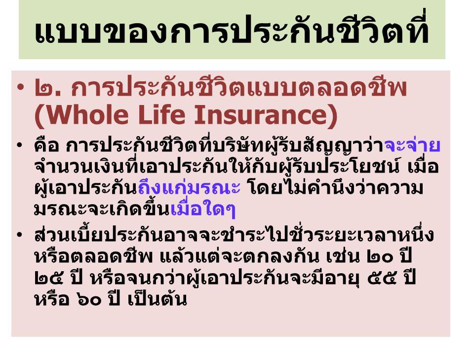 แบบของการประกันชีวิตที่ ๒. การประกันชีวิตแบบตลอดชีพ (Whole Life Insurance) คือ การประกันชีวิตที่บริษัทผู้รับสัญญาว่าจะจ่าย จำนวนเงินที่เอาประกันให้กับ