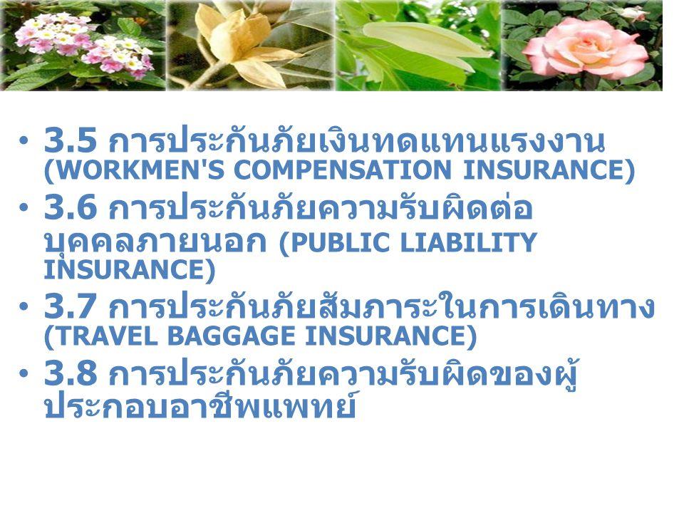 3.5 การประกันภัยเงินทดแทนแรงงาน (WORKMEN'S COMPENSATION INSURANCE) 3.6 การประกันภัยความรับผิดต่อ บุคคลภายนอก (PUBLIC LIABILITY INSURANCE) 3.7 การประกั
