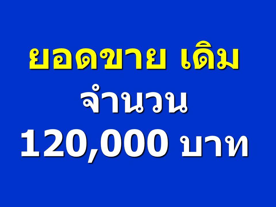 ยอดขาย เดิม จำนวน 120,000 บาท