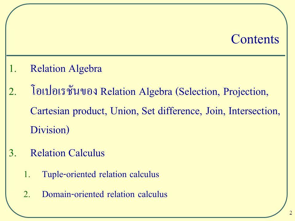 13 Selection or Restriction (  ) เป็นการเลือกแถวจากรีเลชัน 1 รีเลชันหรือมากกว่า โดยผลลัพธ์จะเป็น รีเลชันใหม่โดยมีจำนวนแถวตามเงื่อนไขที่กำหนดขึ้น เช่น 0 แถวขึ้น ไป แต่ต้องไม่มากกว่าจำนวนแถวทั้งหมดที่มีในรีเลชันเดิม  คือ สัญลักษณ์ของ Selection predicate คือ เงื่อนไขที่กำหนด R คือ ชื่อของความสัมพันธ์หรือรีเลชันที่จะทำการ Selection  predicate (R)