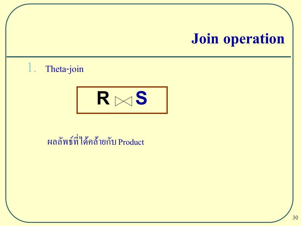 30 1. Theta-join ผลลัพธ์ที่ได้คล้ายกับ Product Join operation R S