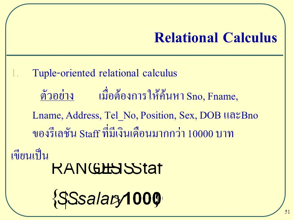 51 Relational Calculus  Tuple-oriented relational calculus ตัวอย่าง เมื่อต้องการให้ค้นหา Sno, Fname, Lname, Address, Tel_No, Position, Sex, DOB และB