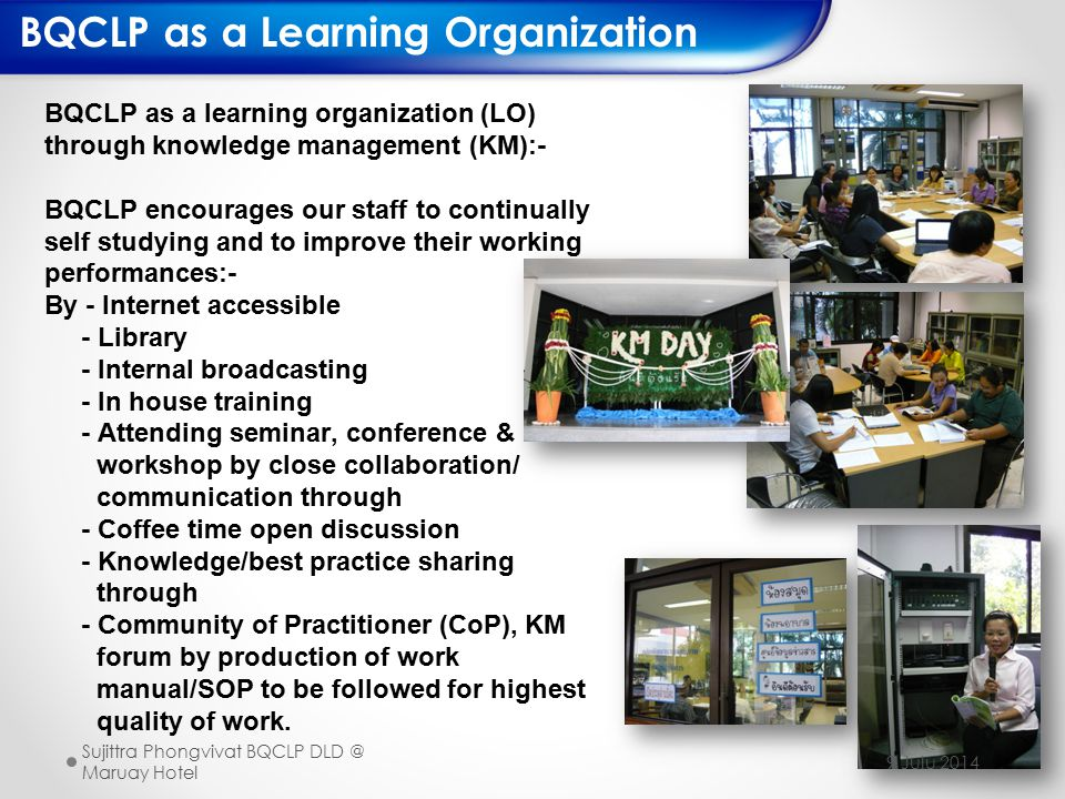 47 BQCLP as a learning organization (LO) through knowledge management (KM):- BQCLP encourages our staff to continually self studying and to improve their working performances:- By - Internet accessible - Library - Internal broadcasting - In house training - Attending seminar, conference & workshop by close collaboration/ communication through - Coffee time open discussion - Knowledge/best practice sharing through - Community of Practitioner (CoP), KM forum by production of work manual/SOP to be followed for highest quality of work.