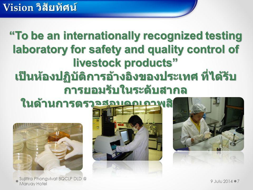 Mission พันธกิจ 8  Surveillance and monitoring livestock products for food safety control  ตรวจติดตามเฝ้าระวังด้านความปลอดภัยอาหารของสินค้าปศุสัตว์  Providing technical assistance and training on quality and safety of livestock products  ให้ความช่วยเหลือด้านวิชาการ โดยจัดการฝึกอบรมด้านคุณภาพและความ ปลอดภัยของสินค้าปศุสัตว์  Performing research & development for food safety and quality testing methods  ทำงานวิจัยและพัฒนาวิธีวิเคราะห์ด้านคุณภาพและความปลอดภัย  Strengthening laboratory network capacity with local service laboratory and collaboration with other outbound laboratories to meet International Standard  สร้างเครือข่ายเสริมศักยภาพห้องปฏิบัติการที่ให้บริการในพื้นที่ ให้ความร่วมมือ กับห้องปฏิบัติการทั้งในและนอกประเทศ เพื่อพัฒนาศักยภาพห้องปฏิบัติการให้ เป็นที่ยอมรับตามมาตรฐานสากล Sujittra Phongvivat BQCLP DLD @ Maruay Hotel 9 Julu 2014