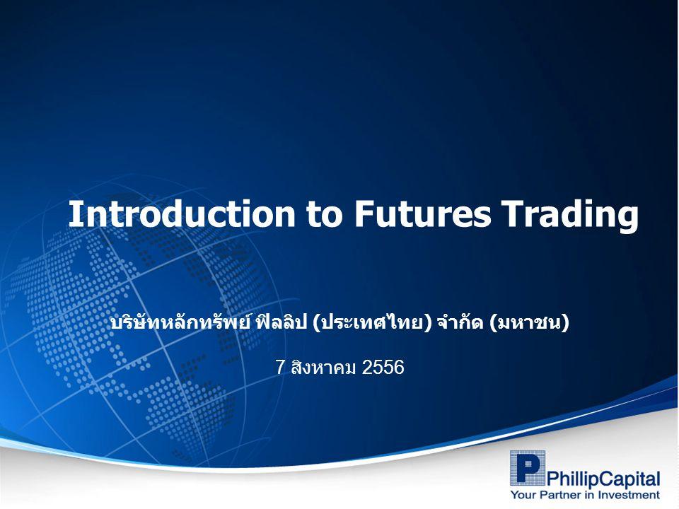 Introduction to Futures Trading บริษัทหลักทรัพย์ ฟิลลิป ( ประเทศไทย ) จำกัด ( มหาชน ) 7 สิงหาคม 2556