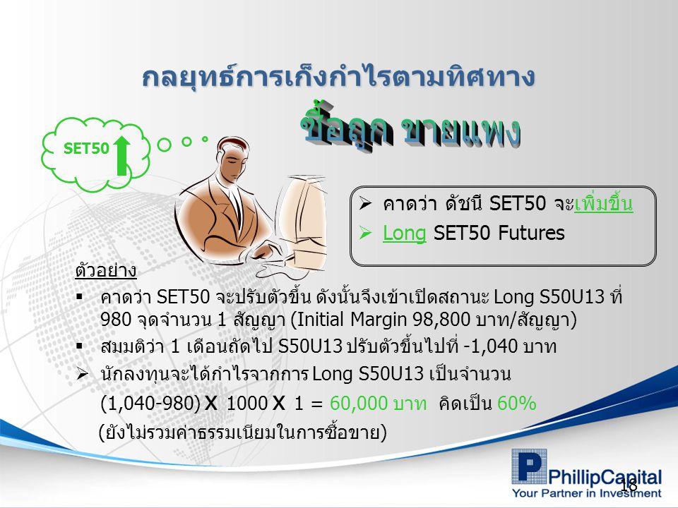 18 ตัวอย่าง  คาดว่า SET50 จะปรับตัวขึ้น ดังนั้นจึงเข้าเปิดสถานะ Long S50U13 ที่ 980 จุดจำนวน 1 สัญญา (Initial Margin 98,800 บาท/สัญญา)  สมมติว่า 1 เ