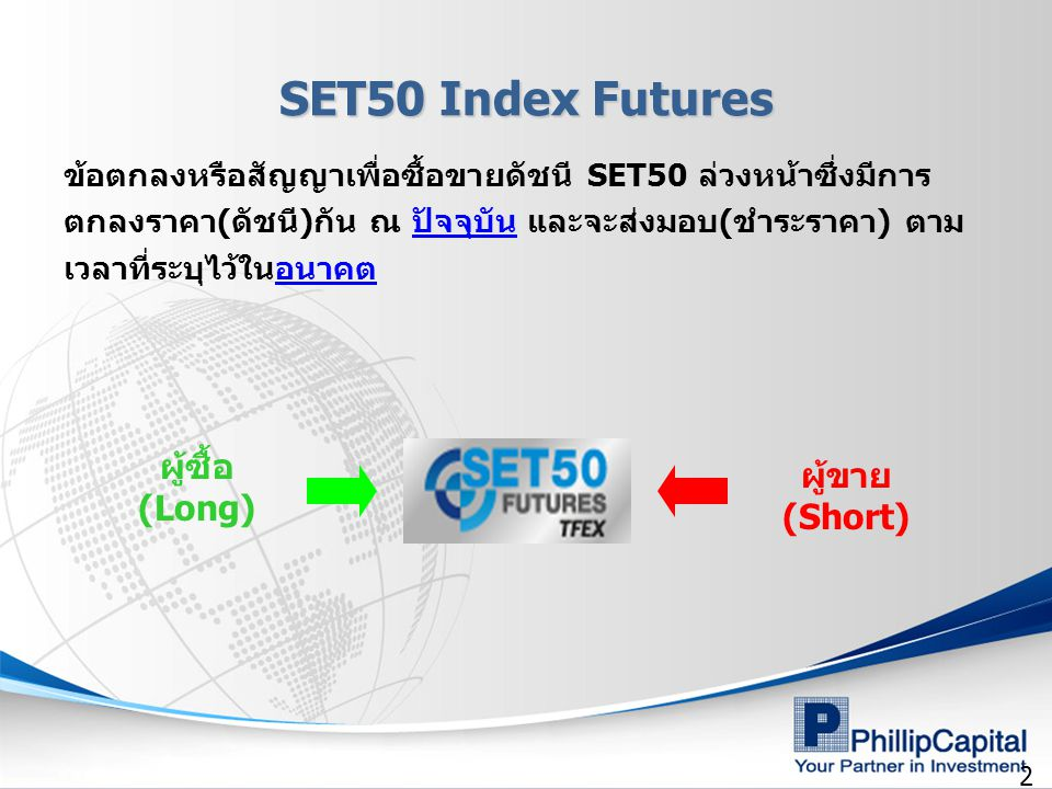 2 SET50 Index Futures ข้อตกลงหรือสัญญาเพื่อซื้อขายดัชนี SET50 ล่วงหน้าซึ่งมีการ ตกลงราคา(ดัชนี)กัน ณ ปัจจุบัน และจะส่งมอบ(ชำระราคา) ตาม เวลาที่ระบุไว้