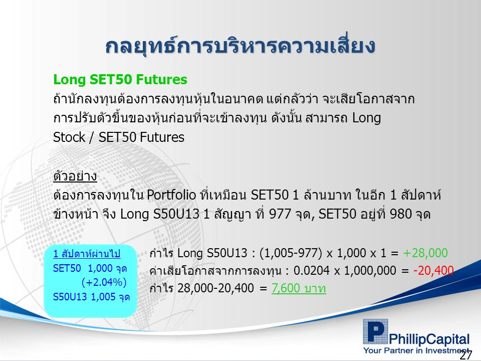 27 กลยุทธ์การบริหารความเสี่ยง Long SET50 Futures ถ้านักลงทุนต้องการลงทุนหุ้นในอนาคต แต่กลัวว่า จะเสียโอกาสจาก การปรับตัวขึ้นของหุ้นก่อนที่จะเข้าลงทุน