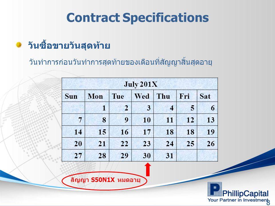 88 Contract Specifications July 201X SunMonTueWedThuFriSat 123456 78910111213 1415161718 19 20212223242526 2728293031 วันซื้อขายวันสุดท้าย วันทำการก่อนวันทำการสุดท้ายของเดือนที่สัญญาสิ้นสุดอายุ สัญญา S50N1X หมดอายุ