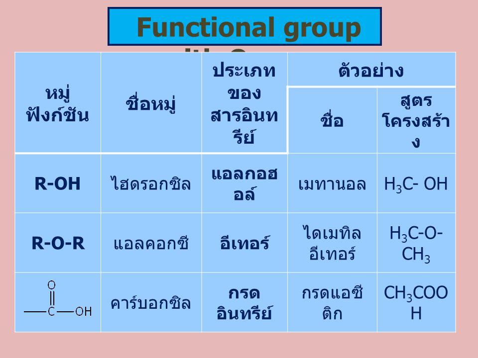 Functional group with Oxygen หมู่ ฟังก์ชัน ชื่อหมู่ ประเภท ของ สารอินท รีย์ ตัวอย่าง ชื่อ สูตร โครงสร้า ง R-OH ไฮดรอกซิล แอลกอฮ อล์ เมทานอล H 3 C- OH