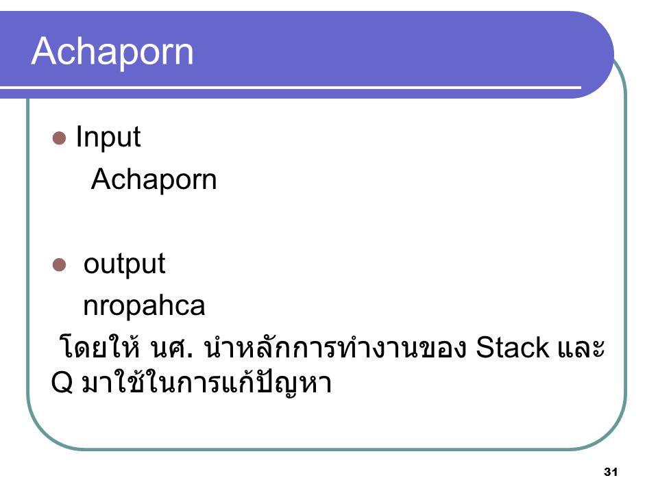 Achaporn Input Achaporn output nropahca โดยให้ นศ. นำหลักการทำงานของ Stack และ Q มาใช้ในการแก้ปัญหา 31