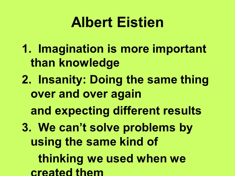 Albert Eistien 1. Imagination is more important than knowledge 2. Insanity: Doing the same thing over and over again and expecting different results 3