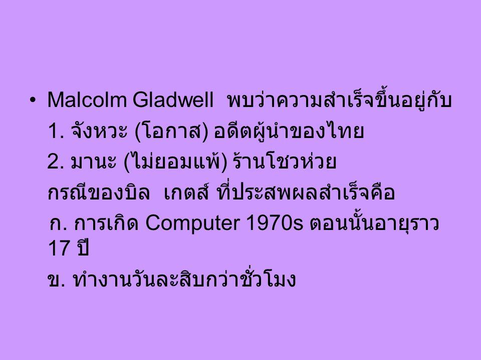 Malcolm Gladwell พบว่าความสำเร็จขึ้นอยู่กับ 1. จังหวะ ( โอกาส ) อดีตผู้นำของไทย 2.