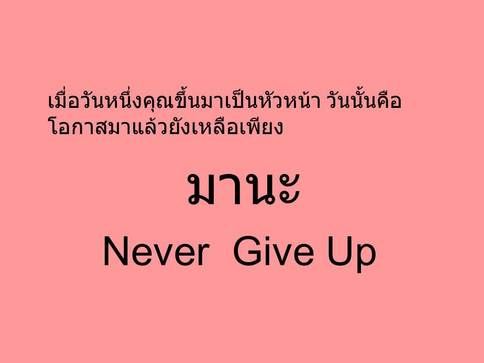 เมื่อวันหนึ่งคุณขึ้นมาเป็นหัวหน้า วันนั้นคือ โอกาสมาแล้วยังเหลือเพียง มานะ Never Give Up