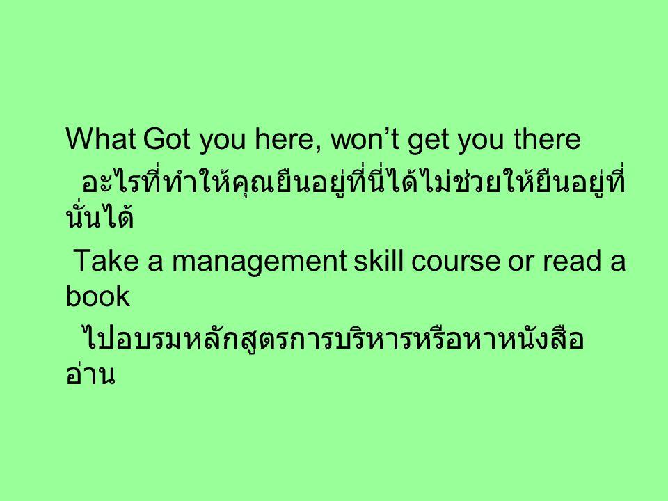 What Got you here, won't get you there อะไรที่ทำให้คุณยืนอยู่ที่นี่ได้ไม่ช่วยให้ยืนอยู่ที่ นั่นได้ Take a management skill course or read a book ไปอบรมหลักสูตรการบริหารหรือหาหนังสือ อ่าน