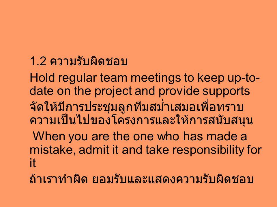 1.2 ความรับผิดชอบ Hold regular team meetings to keep up-to- date on the project and provide supports จัดให้มีการประชุมลูกทีมสม่ำเสมอเพื่อทราบ ความเป็นไปของโครงการและให้การสนับสนุน When you are the one who has made a mistake, admit it and take responsibility for it ถ้าเราทำผิด ยอมรับและแสดงความรับผิดชอบ