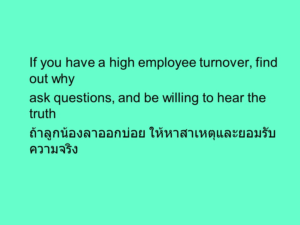 If you have a high employee turnover, find out why ask questions, and be willing to hear the truth ถ้าลูกน้องลาออกบ่อย ให้หาสาเหตุและยอมรับ ความจริง
