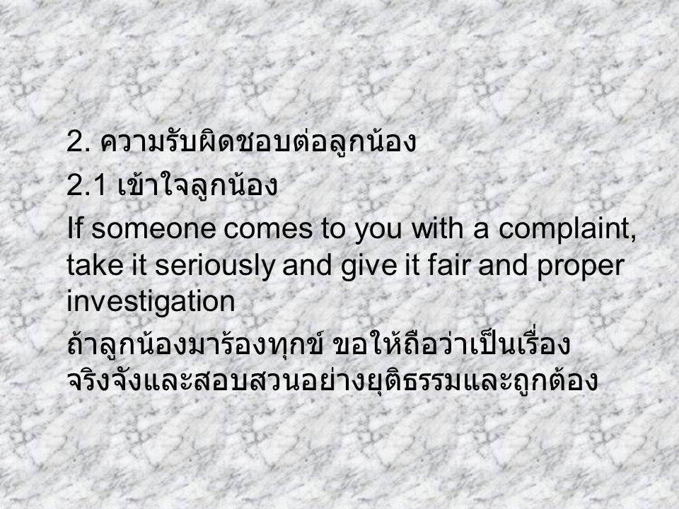 2. ความรับผิดชอบต่อลูกน้อง 2.1 เข้าใจลูกน้อง If someone comes to you with a complaint, take it seriously and give it fair and proper investigation ถ้า