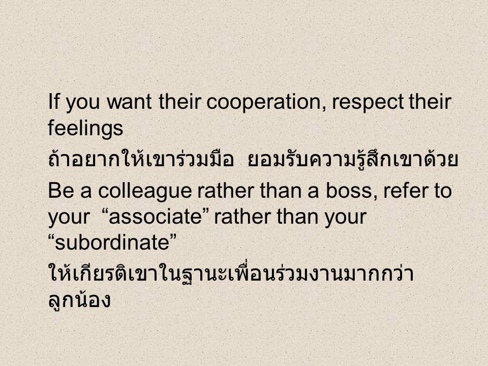 If you want their cooperation, respect their feelings ถ้าอยากให้เขาร่วมมือ ยอมรับความรู้สึกเขาด้วย Be a colleague rather than a boss, refer to your associate rather than your subordinate ให้เกียรติเขาในฐานะเพื่อนร่วมงานมากกว่า ลูกน้อง