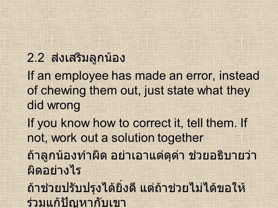 2.2 ส่งเสริมลูกน้อง If an employee has made an error, instead of chewing them out, just state what they did wrong If you know how to correct it, tell