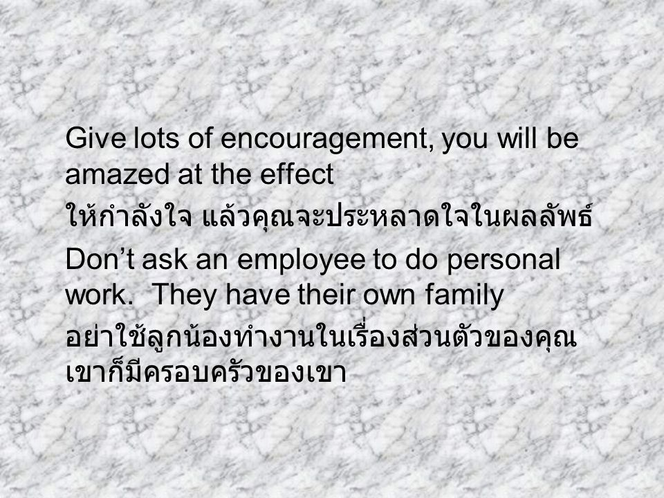 Give lots of encouragement, you will be amazed at the effect ให้กำลังใจ แล้วคุณจะประหลาดใจในผลลัพธ์ Don't ask an employee to do personal work.