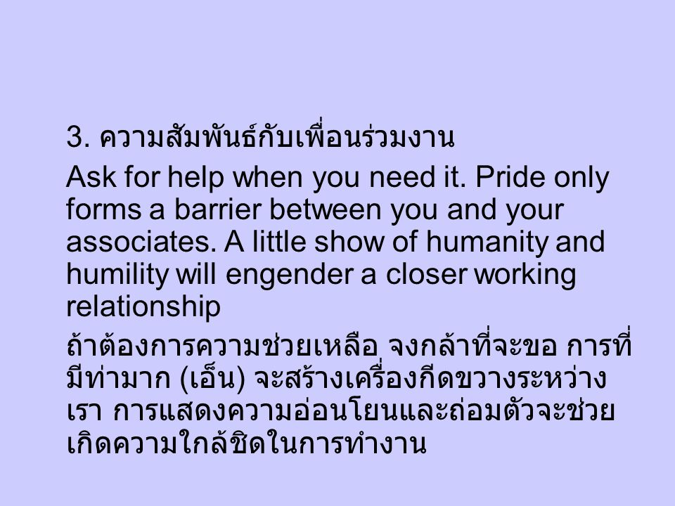 3. ความสัมพันธ์กับเพื่อนร่วมงาน Ask for help when you need it. Pride only forms a barrier between you and your associates. A little show of humanity a