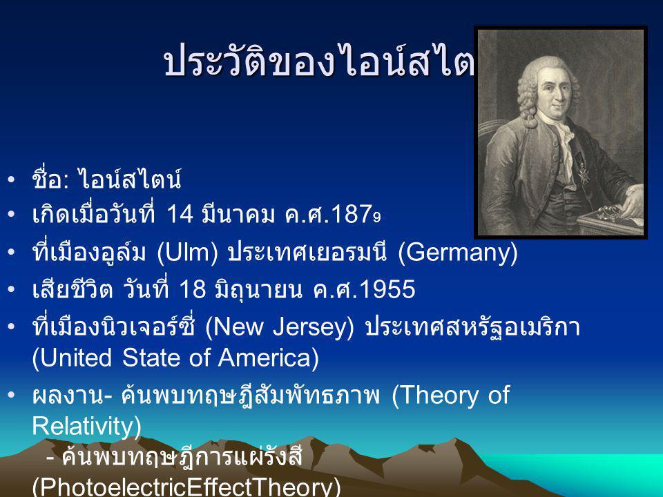 ประวัติของไอน์สไตน์ ชื่อ : ไอน์สไตน์ เกิดเมื่อวันที่ 14 มีนาคม ค. ศ.187 9 ที่เมืองอูล์ม (Ulm) ประเทศเยอรมนี (Germany) เสียชีวิต วันที่ 18 มิถุนายน ค.