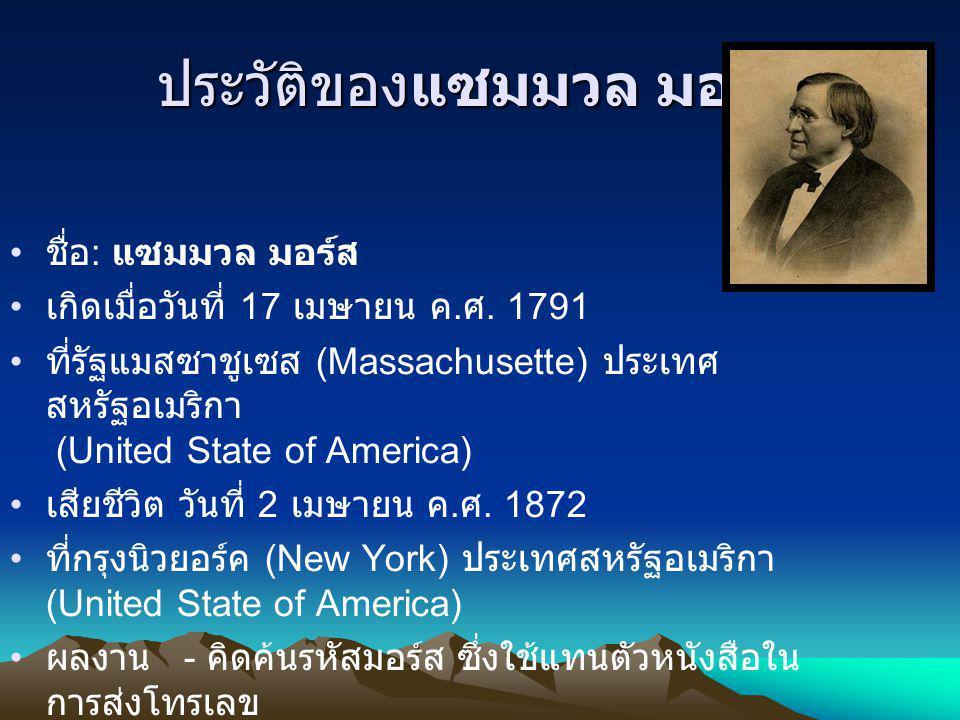 ประวัติของแซมมวล มอร์ส ชื่อ : แซมมวล มอร์ส เกิดเมื่อวันที่ 17 เมษายน ค. ศ. 1791 ที่รัฐแมสซาชูเซส (Massachusette) ประเทศ สหรัฐอเมริกา (United State of
