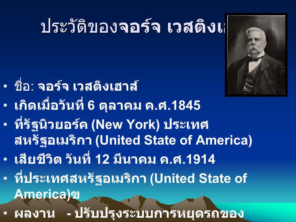 ประวัติของจอร์จ เวสติงเฮาส์ ชื่อ : จอร์จ เวสติงเฮาส์ เกิดเมื่อวันที่ 6 ตุลาคม ค. ศ.1845 ที่รัฐนิวยอร์ค (New York) ประเทศ สหรัฐอเมริกา (United State of