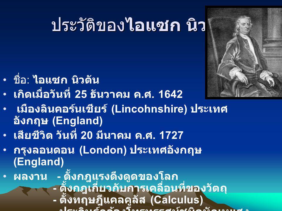 ประวัติของไอแซก นิวตัน ชื่อ : ไอแซก นิวตัน เกิดเมื่อวันที่ 25 ธันวาคม ค. ศ. 1642 เมืองลินคอร์นเชียร์ (Lincohnshire) ประเทศ อังกฤษ (England) เสียชีวิต