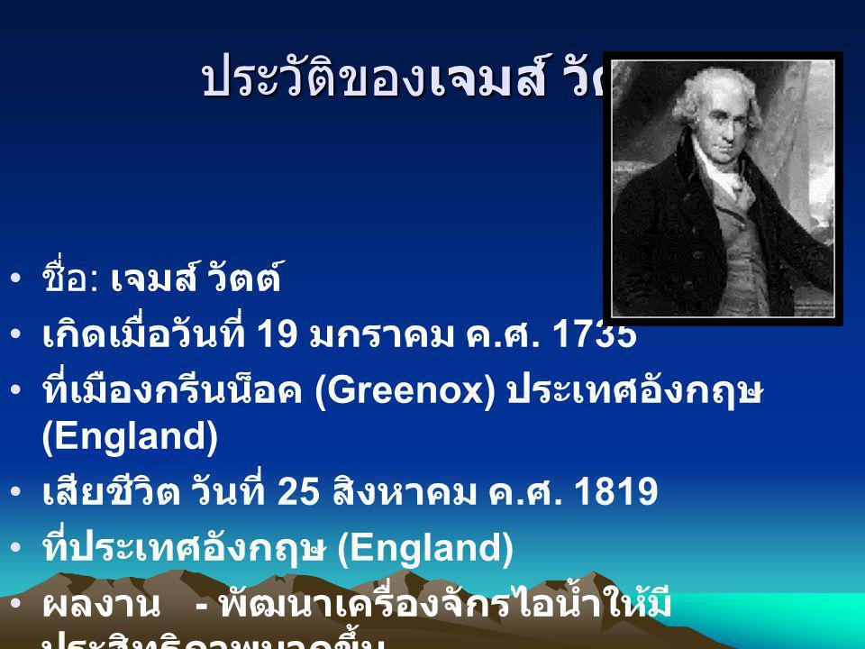 ประวัติของเจมส์ วัตต์ ชื่อ : เจมส์ วัตต์ เกิดเมื่อวันที่ 19 มกราคม ค. ศ. 1735 ที่เมืองกรีนน็อค (Greenox) ประเทศอังกฤษ (England) เสียชีวิต วันที่ 25 สิ