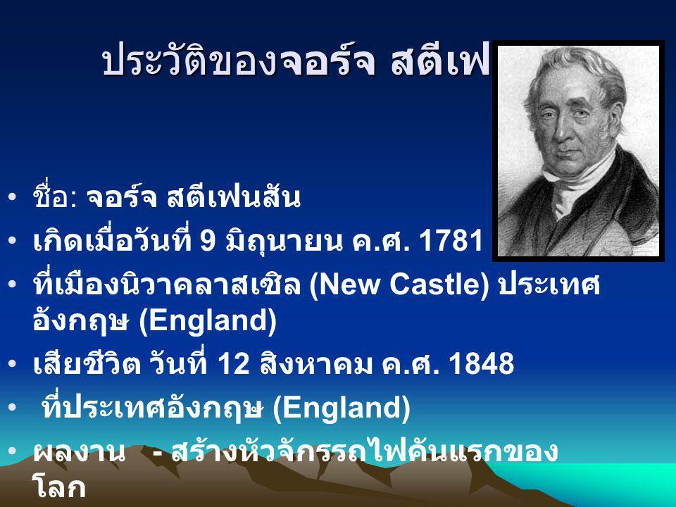 ประวัติของจอร์จ สตีเฟนสัน ชื่อ : จอร์จ สตีเฟนสัน เกิดเมื่อวันที่ 9 มิถุนายน ค. ศ. 1781 ที่เมืองนิวาคลาสเซิล (New Castle) ประเทศ อังกฤษ (England) เสียช